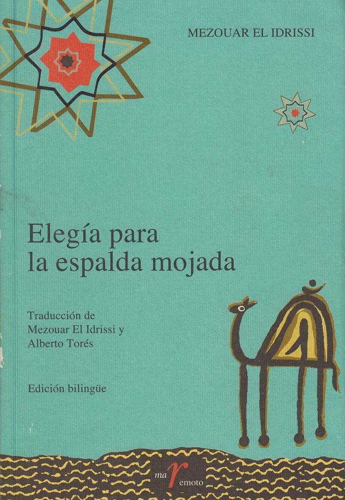 Elegía para la espalda mojada MEZOUAR EL IDRISSI (Traducción, MEZOUAR EL IDRISSI) Cedma, Diputación de Málaga, 2005   El poemario Elegía para la espalda mojada, del escritor marroquí Mezouar el Idrisi, fue traducido por el mismo autor, del árabe al espaól y publicado, en edición bilingüe (árabe-español) por el CEDMA, Servicios de Publicaciones de la Dipitación de Málaga, en el año 2005.