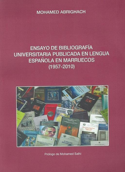 Ensayo de bibliografía universitaria publicada en lengua española en Marruecos (1957-2010) Mohamed Abrighach RVB Edition, Rabat, 2011. Ensayo de bibliografía universitaria
