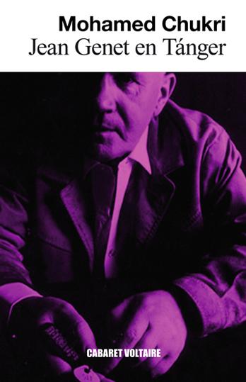 Jean Genet en Tánger MOHAMED CHUKRI (Traducción, RAJAE BOUMEDIANE EL METNI  ) Cabaret Voltaire, Barcelona, 2013.  «Me alojo en el Minzah o en el Hilton para ver a personas remilgadas sirviendo a un perro como yo» dice Jean Genet en algún instante de este libro.